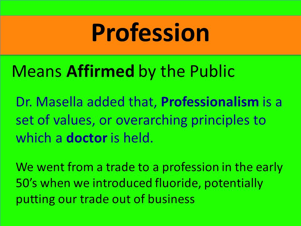 Profession Means Affirmed by the Public We went from a trade to a profession in the early 50's when we introduced fluoride, potentially putting our trade out of business Dr.