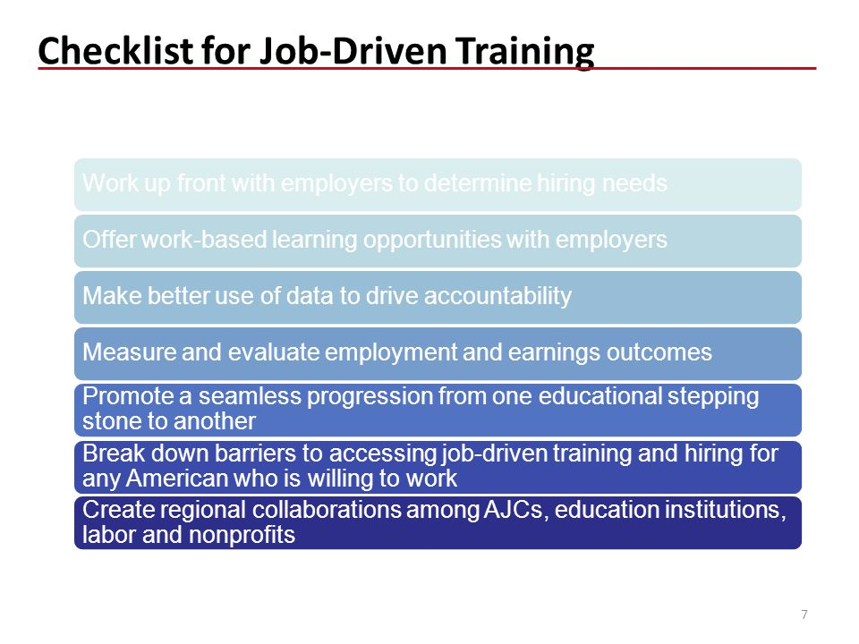 Checklist for Job-Driven Training 7 Work up front with employers to determine hiring needsOffer work-based learning opportunities with employersMake better use of data to drive accountabilityMeasure and evaluate employment and earnings outcomes Promote a seamless progression from one educational stepping stone to another Break down barriers to accessing job-driven training and hiring for any American who is willing to work Create regional collaborations among AJCs, education institutions, labor and nonprofits