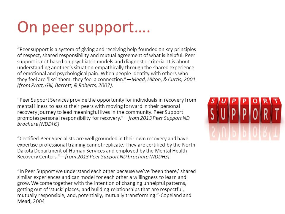 Peer support tools Peer support professionals can utilize various tools to aid them in their work with clients: 1.Readiness assessment 2.Functional assessment 3.Resource assessment 4.WRAP (Wellness Recovery Action Plan) 5.Self-disclosure and recovery stories 6.Interest or values assessment 7.Motivational interviews 8.Goal assessment 9.Psychoeducation 10.Skills-training exercises