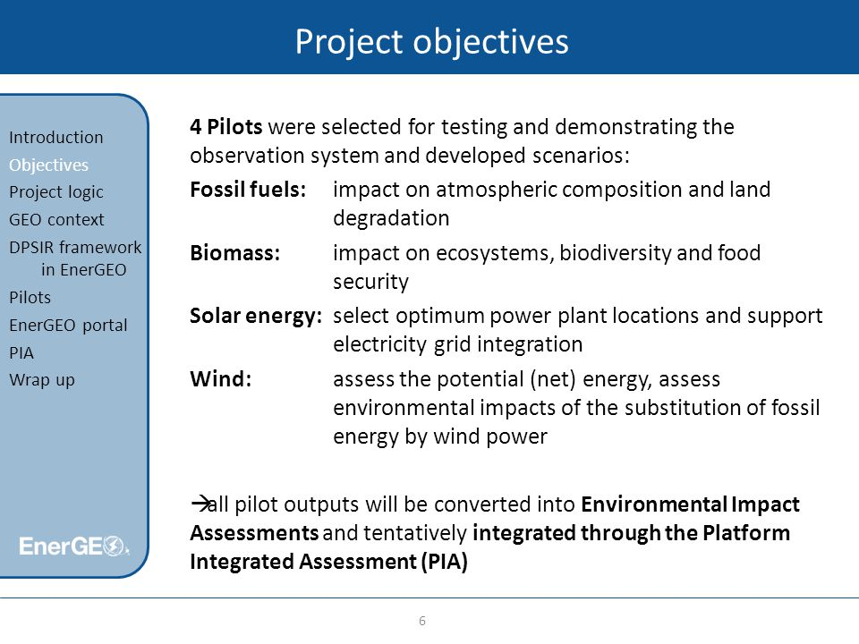 Project objectives 4 Pilots were selected for testing and demonstrating the observation system and developed scenarios: Fossil fuels: impact on atmospheric composition and land degradation Biomass:impact on ecosystems, biodiversity and food security Solar energy: select optimum power plant locations and support electricity grid integration Wind: assess the potential (net) energy, assess environmental impacts of the substitution of fossil energy by wind power  all pilot outputs will be converted into Environmental Impact Assessments and tentatively integrated through the Platform Integrated Assessment (PIA) 6 Introduction Objectives Project logic GEO context DPSIR framework in EnerGEO Pilots EnerGEO portal PIA Wrap up