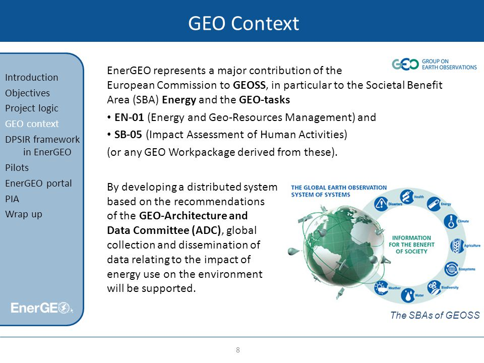 GEO Context EnerGEO represents a major contribution of the European Commission to GEOSS, in particular to the Societal Benefit Area (SBA) Energy and the GEO-tasks EN-01 (Energy and Geo-Resources Management) and SB-05 (Impact Assessment of Human Activities) (or any GEO Workpackage derived from these).