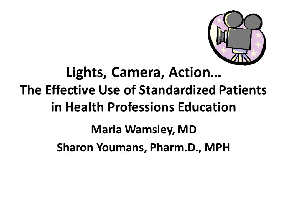 Lights, Camera, Action… The Effective Use of Standardized Patients in Health Professions Education Maria Wamsley, MD Sharon Youmans, Pharm.D., MPH