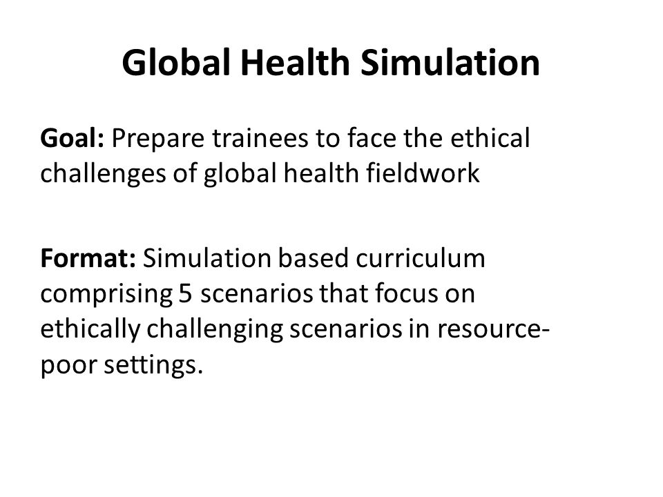 Global Health Simulation Goal: Prepare trainees to face the ethical challenges of global health fieldwork Format: Simulation based curriculum comprising 5 scenarios that focus on ethically challenging scenarios in resource- poor settings.