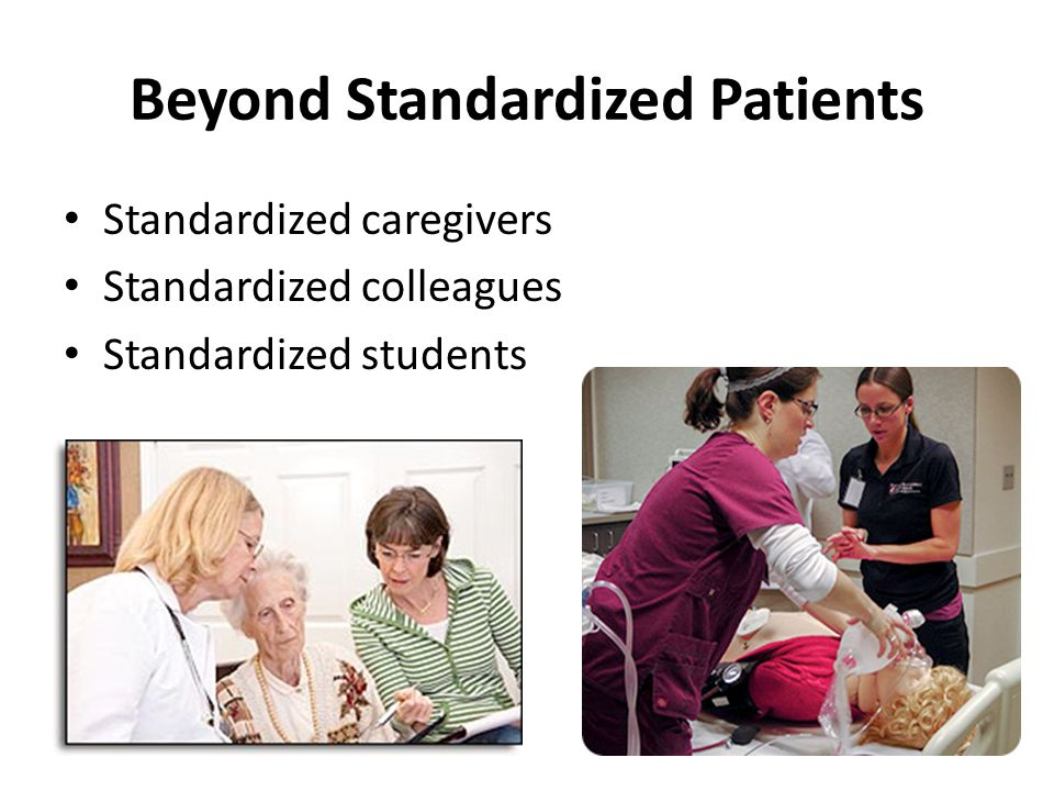 Beyond Standardized Patients Standardized caregivers Standardized colleagues Standardized students