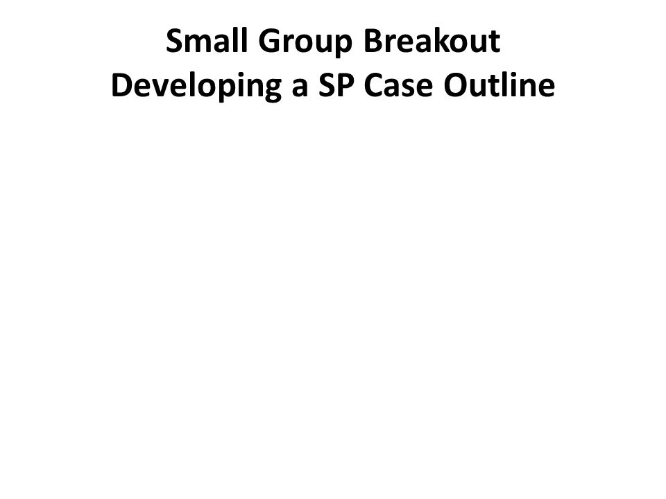 Small Group Breakout Developing a SP Case Outline