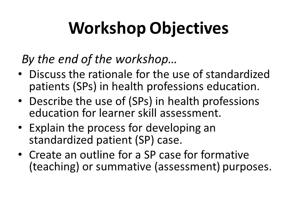 Workshop Objectives By the end of the workshop… Discuss the rationale for the use of standardized patients (SPs) in health professions education.