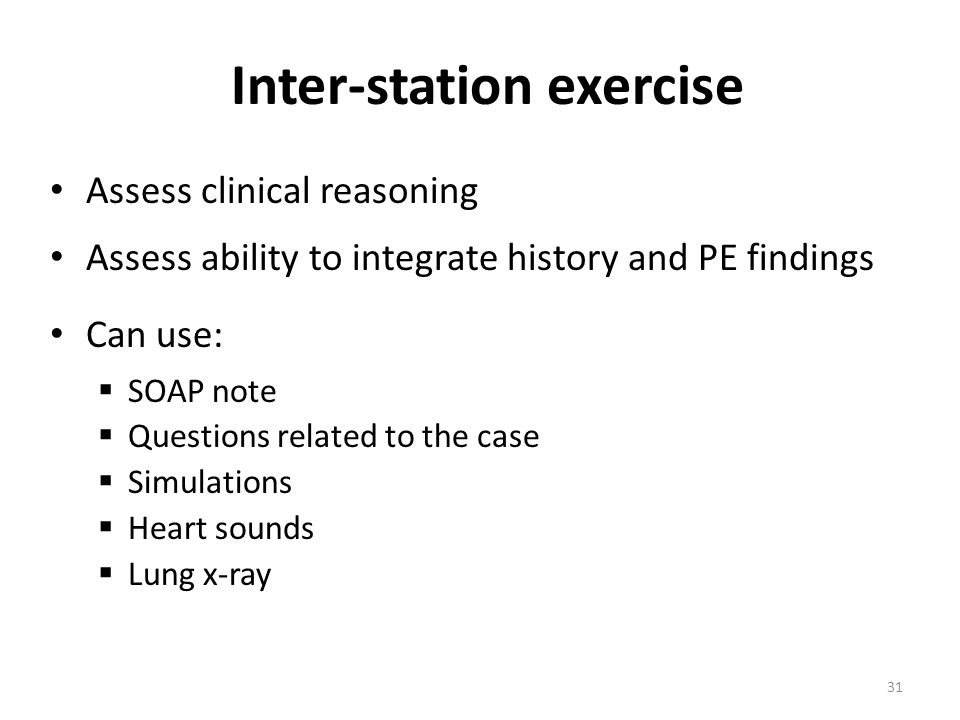 Assess clinical reasoning Assess ability to integrate history and PE findings Can use:  SOAP note  Questions related to the case  Simulations  Heart sounds  Lung x-ray Inter-station exercise 31