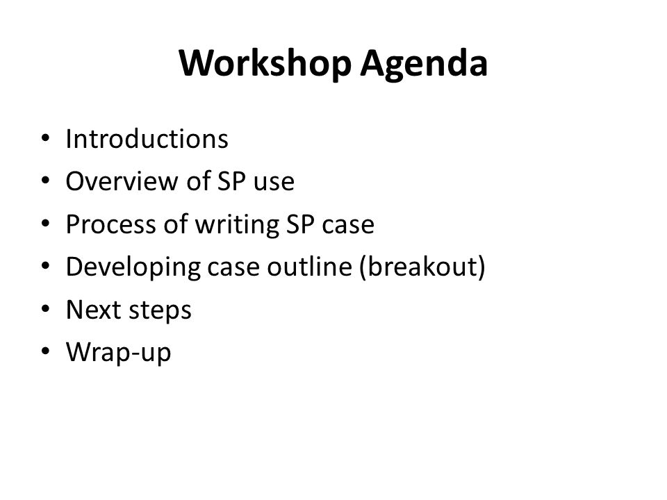 Workshop Agenda Introductions Overview of SP use Process of writing SP case Developing case outline (breakout) Next steps Wrap-up