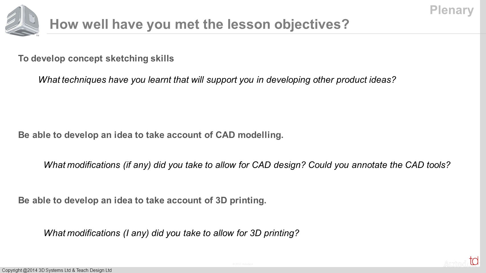 © 2012 Autodesk Copyright @2014 3D Systems Ltd & Teach Design Ltd How well have you met the lesson objectives.