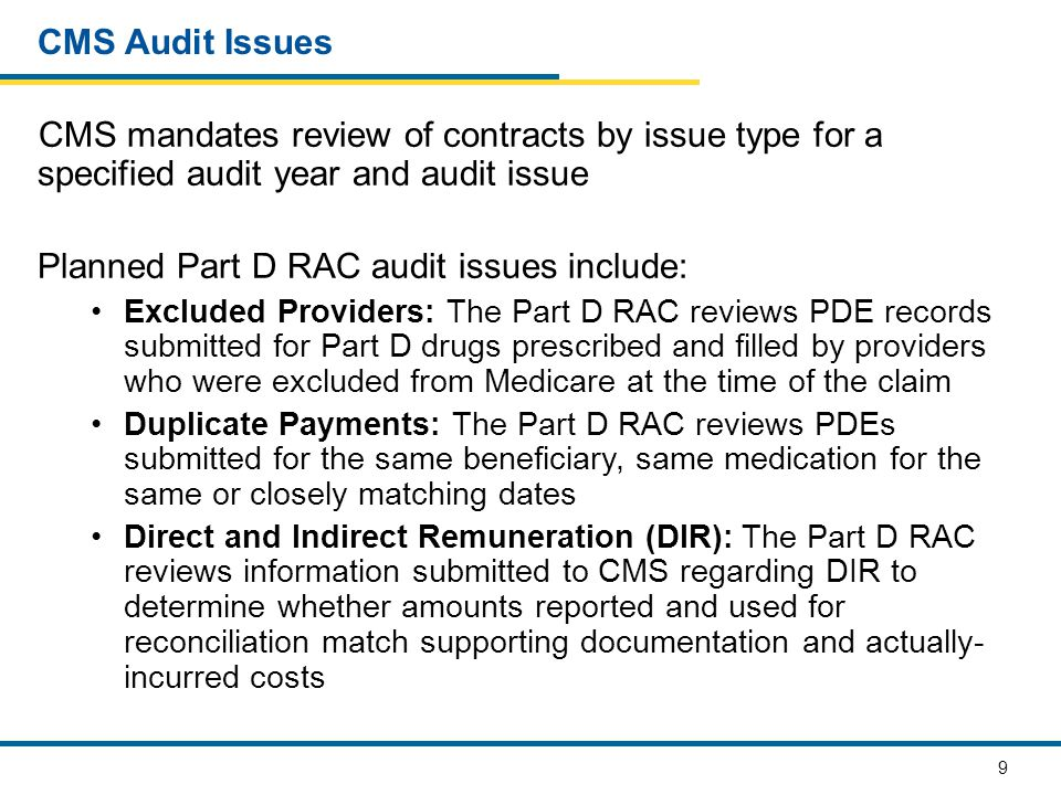 9 CMS Audit Issues CMS mandates review of contracts by issue type for a specified audit year and audit issue Planned Part D RAC audit issues include: