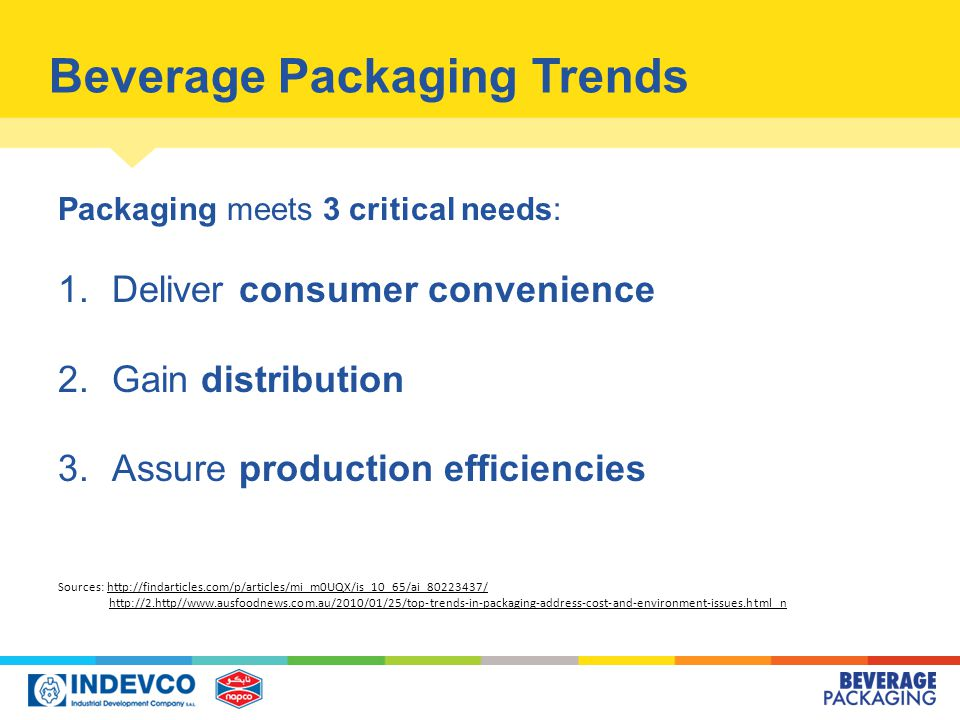 Beverage Packaging Trends Packaging meets 3 critical needs: 1.Deliver consumer convenience 2.Gain distribution 3.Assure production efficiencies Sources: http://findarticles.com/p/articles/mi_m0UQX/is_10_65/ai_80223437/ http://2.http//www.ausfoodnews.com.au/2010/01/25/top-trends-in-packaging-address-cost-and-environment-issues.html nhttp://findarticles.com/p/articles/mi_m0UQX/is_10_65/ai_80223437/http://2.http//www.ausfoodnews.com.au/2010/01/25/top-trends-in-packaging-address-cost-and-environment-issues.html n