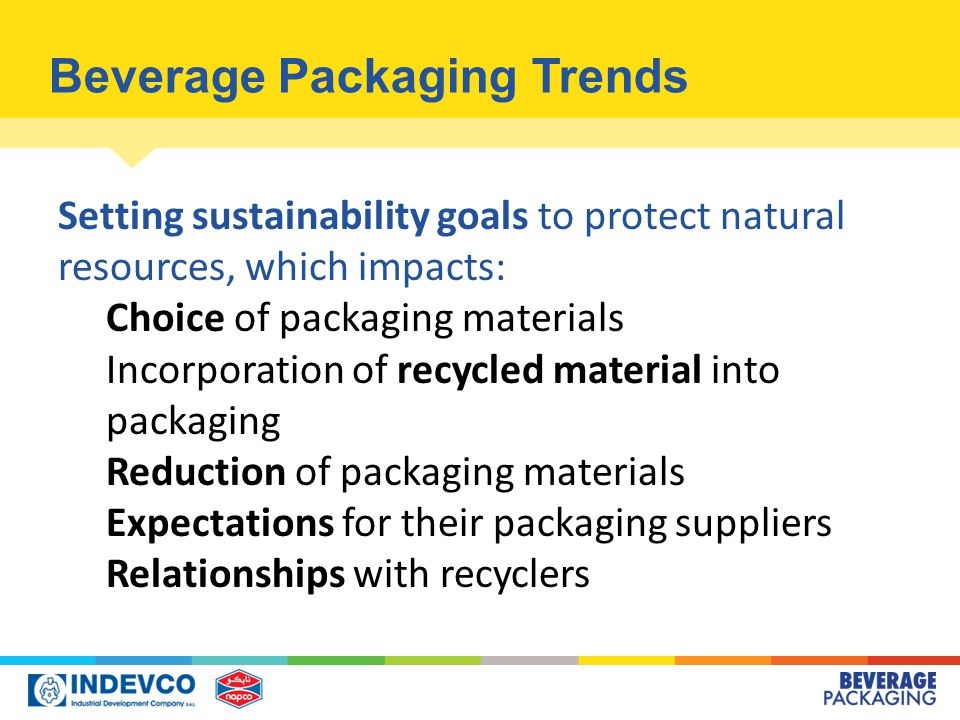 Beverage Packaging Trends Setting sustainability goals to protect natural resources, which impacts: Choice of packaging materials Incorporation of recycled material into packaging Reduction of packaging materials Expectations for their packaging suppliers Relationships with recyclers