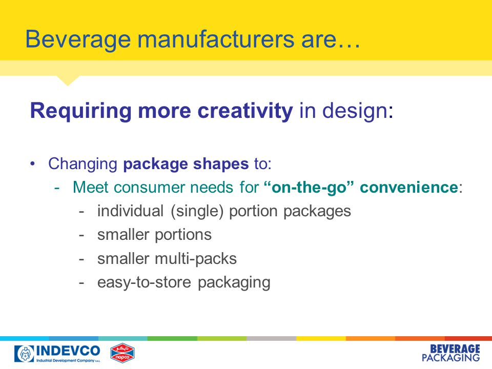 Beverage manufacturers are… Requiring more creativity in design: Changing package shapes to: -Meet consumer needs for on-the-go convenience: -individual (single) portion packages -smaller portions -smaller multi-packs -easy-to-store packaging