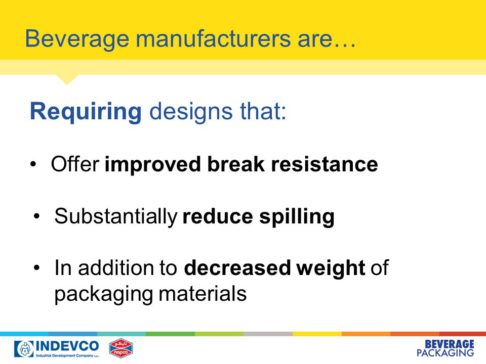Beverage manufacturers are… Requiring designs that: Offer improved break resistance Substantially reduce spilling In addition to decreased weight of packaging materials