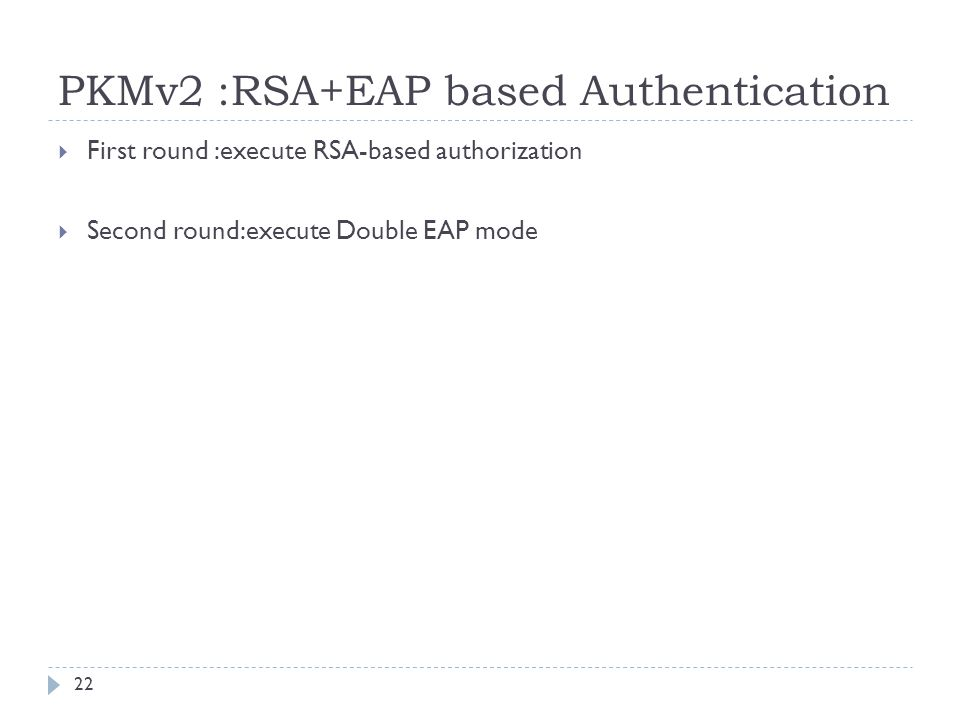 PKMv2 :RSA+EAP based Authentication  First round :execute RSA-based authorization  Second round:execute Double EAP mode 22
