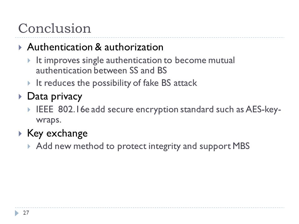 Conclusion 27  Authentication & authorization  It improves single authentication to become mutual authentication between SS and BS  It reduces the possibility of fake BS attack  Data privacy  IEEE 802.16e add secure encryption standard such as AES-key- wraps.