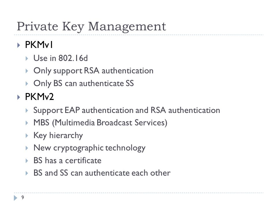 Private Key Management  PKMv1  Use in 802.16d  Only support RSA authentication  Only BS can authenticate SS  PKMv2  Support EAP authentication and RSA authentication  MBS (Multimedia Broadcast Services)  Key hierarchy  New cryptographic technology  BS has a certificate  BS and SS can authenticate each other 9