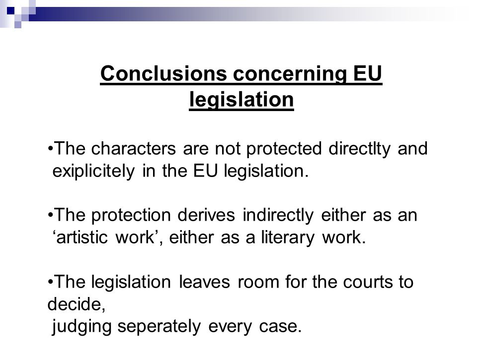 Conclusions concerning EU legislation The characters are not protected directlty and exiplicitely in the EU legislation. The protection derives indire