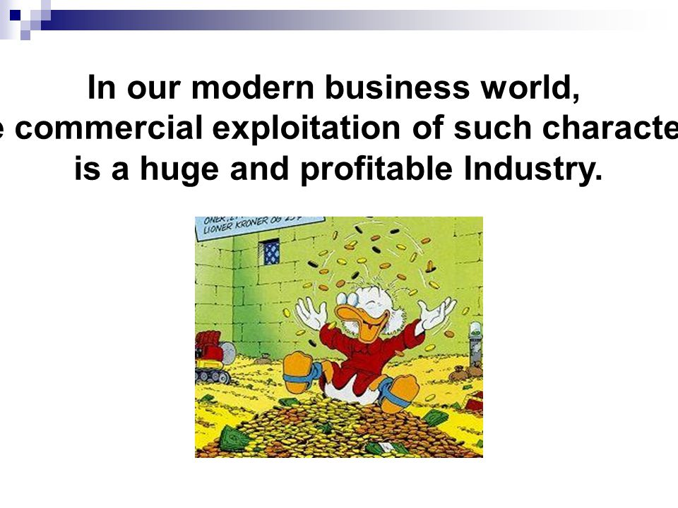 In our modern business world, the commercial exploitation of such characters is a huge and profitable Industry.