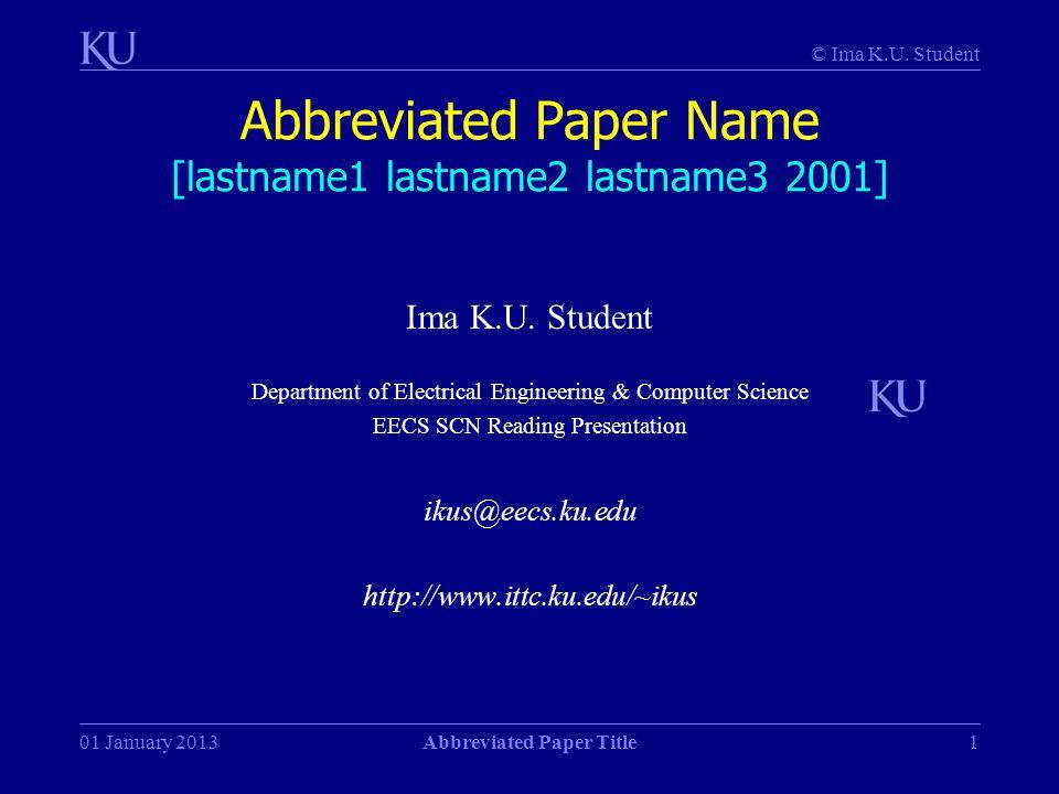© Ima K.U. Student 01 January 2013Abbreviated Paper Title1 Abbreviated Paper Name [lastname1 lastname2 lastname3 2001] Ima K.U. Student Department of