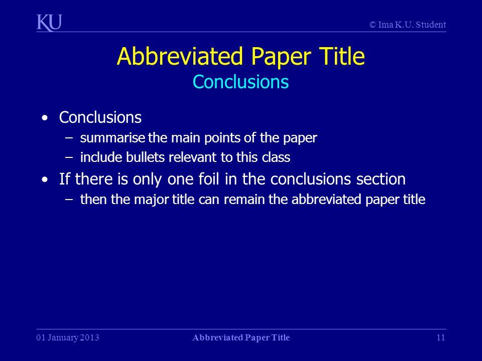 © Ima K.U. Student 01 January 2013Abbreviated Paper Title11 Abbreviated Paper Title Conclusions Conclusions –summarise the main points of the paper –i