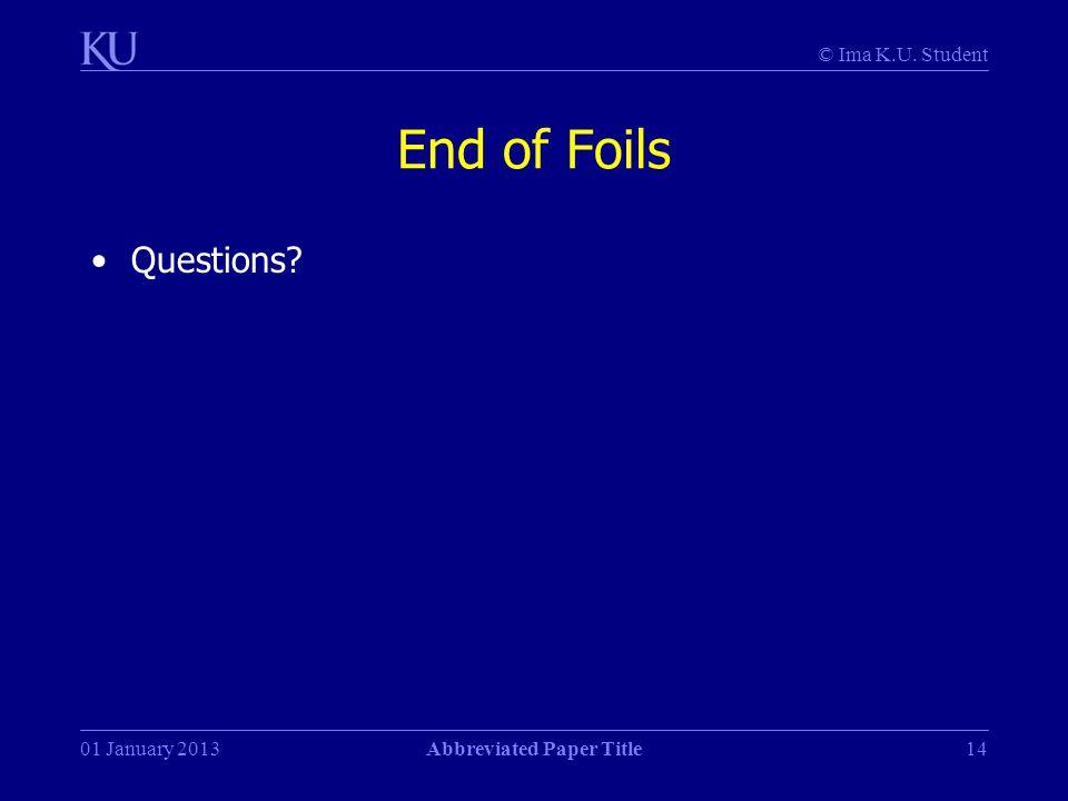 © Ima K.U. Student 01 January 2013Abbreviated Paper Title14 End of Foils Questions?