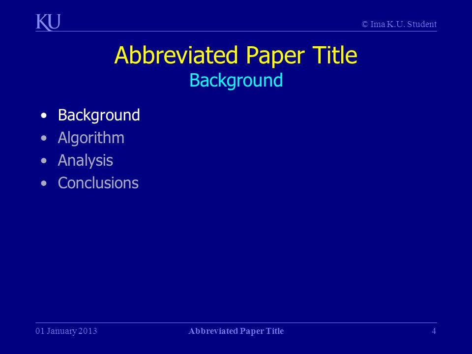 © Ima K.U. Student 01 January 2013Abbreviated Paper Title4 Abbreviated Paper Title Background Background Algorithm Analysis Conclusions
