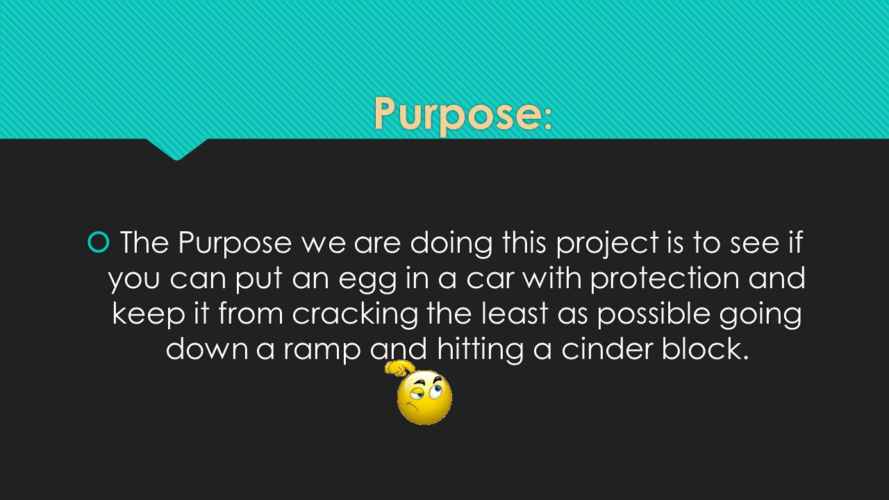 Purpose :  The Purpose we are doing this project is to see if you can put an egg in a car with protection and keep it from cracking the least as possible going down a ramp and hitting a cinder block.
