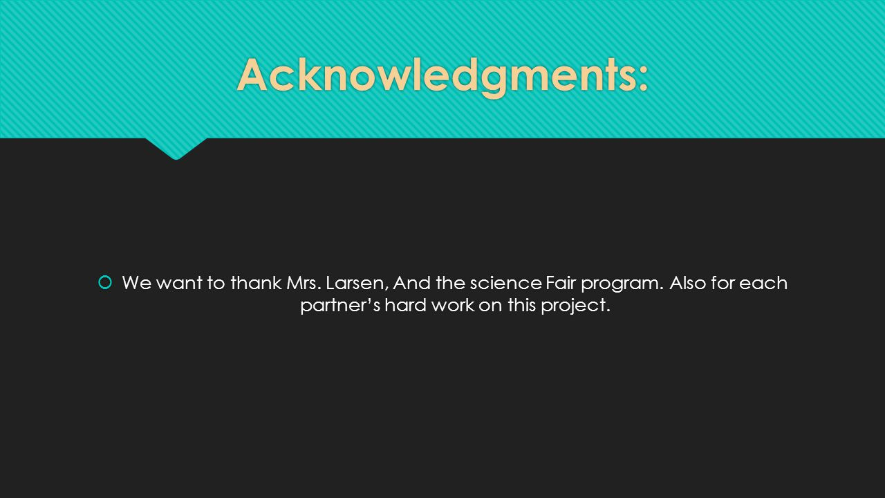 Acknowledgments:  We want to thank Mrs. Larsen, And the science Fair program.
