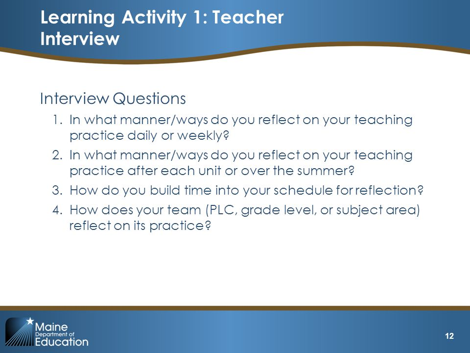 Interview Questions 1.In what manner/ways do you reflect on your teaching practice daily or weekly.