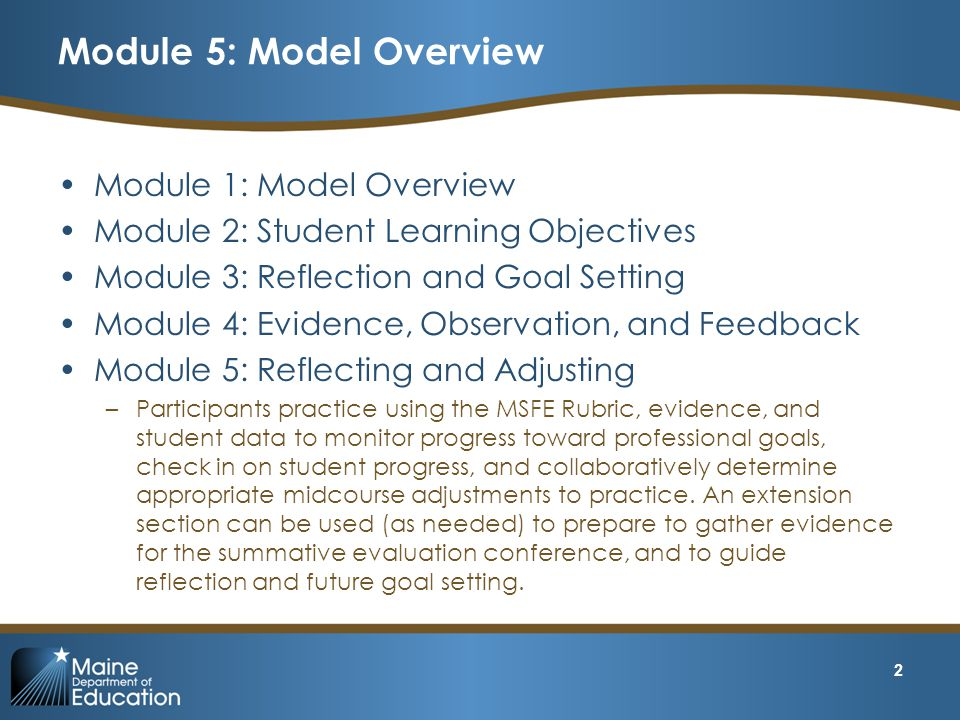 Module 5: Model Overview Module 1: Model Overview Module 2: Student Learning Objectives Module 3: Reflection and Goal Setting Module 4: Evidence, Observation, and Feedback Module 5: Reflecting and Adjusting –Participants practice using the MSFE Rubric, evidence, and student data to monitor progress toward professional goals, check in on student progress, and collaboratively determine appropriate midcourse adjustments to practice.