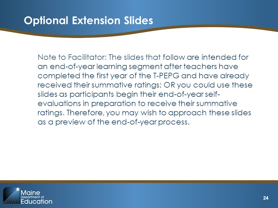 Note to Facilitator: The slides that follow are intended for an end-of-year learning segment after teachers have completed the first year of the T-PEPG and have already received their summative ratings; OR you could use these slides as participants begin their end-of-year self- evaluations in preparation to receive their summative ratings.