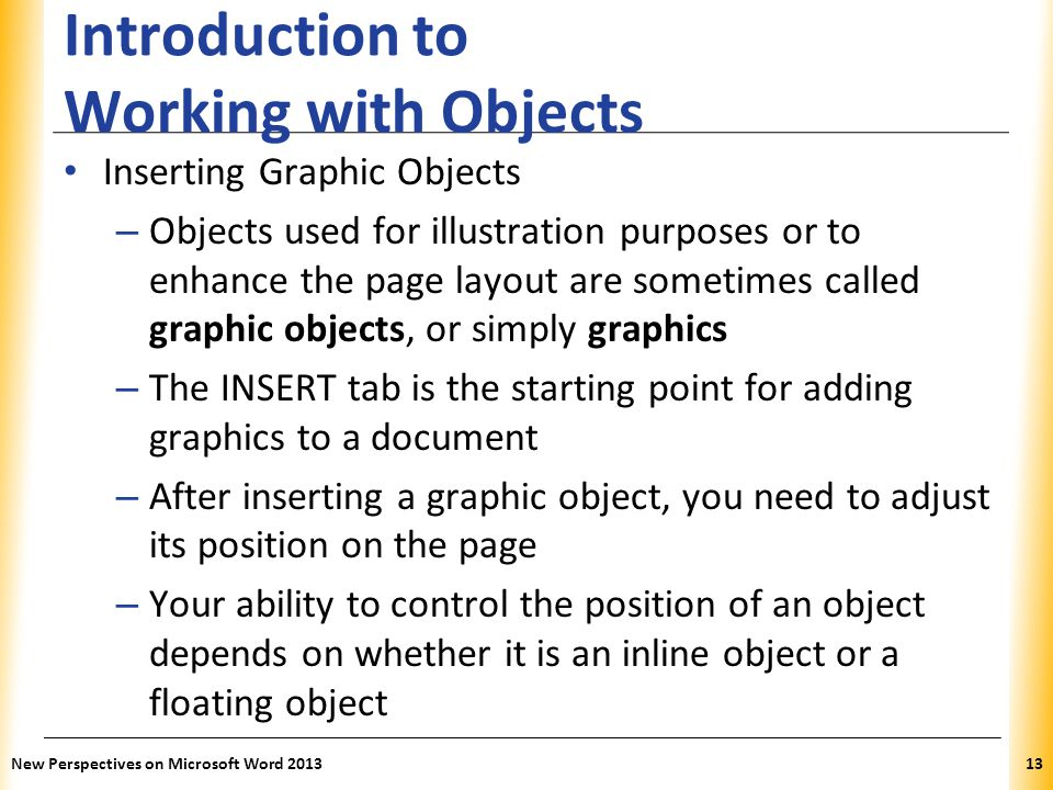 XP Introduction to Working with Objects Inserting Graphic Objects – Objects used for illustration purposes or to enhance the page layout are sometimes