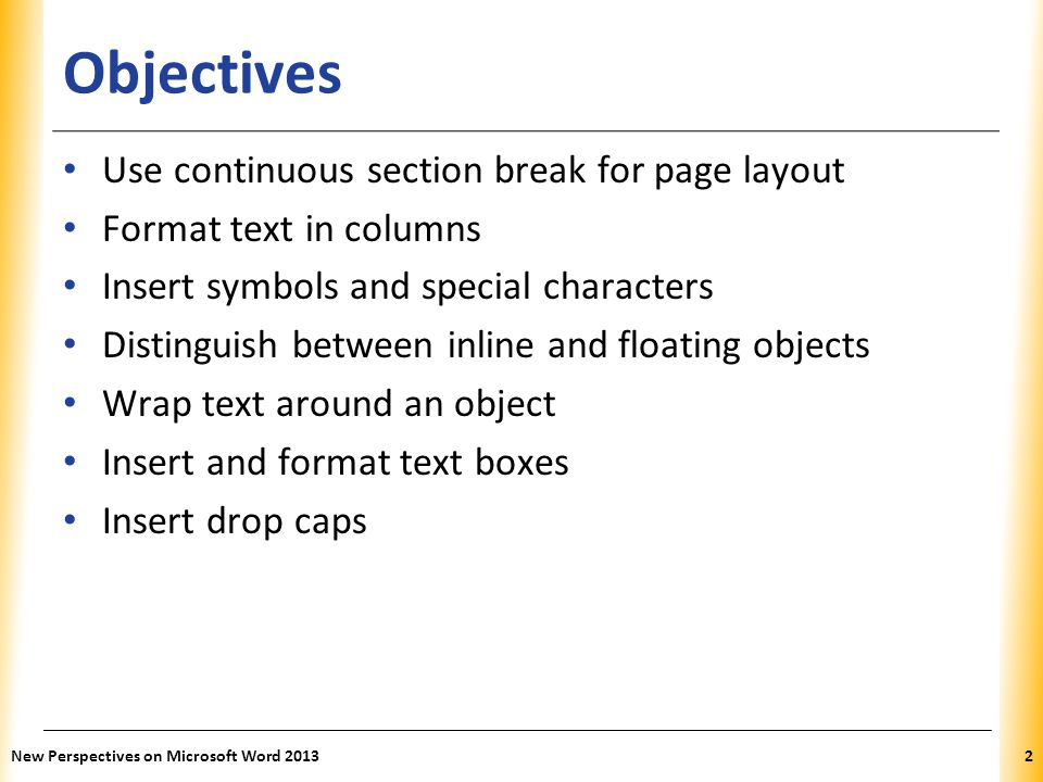 XP Introduction to Working with Objects Inserting Graphic Objects – Objects used for illustration purposes or to enhance the page layout are sometimes called graphic objects, or simply graphics – The INSERT tab is the starting point for adding graphics to a document – After inserting a graphic object, you need to adjust its position on the page – Your ability to control the position of an object depends on whether it is an inline object or a floating object New Perspectives on Microsoft Word 201313
