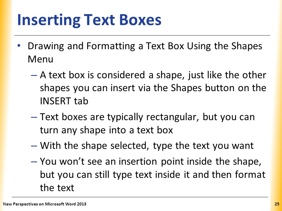 XP Inserting Text Boxes Drawing and Formatting a Text Box Using the Shapes Menu – A text box is considered a shape, just like the other shapes you can