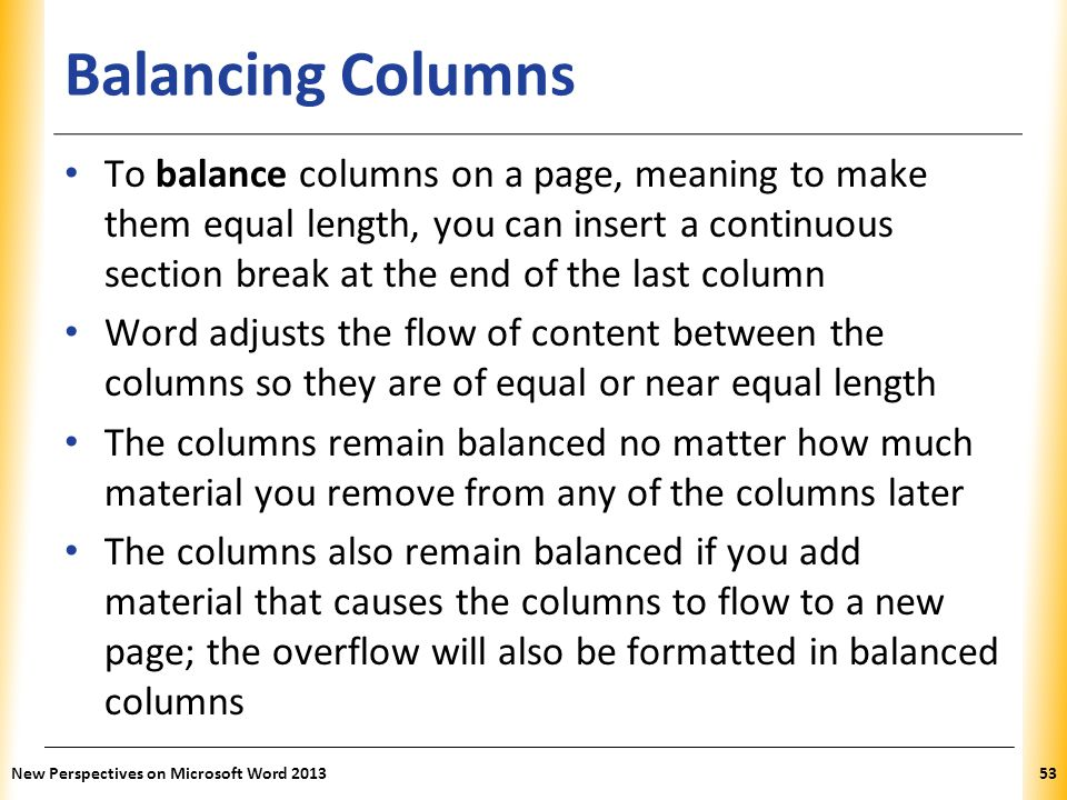 XP Balancing Columns To balance columns on a page, meaning to make them equal length, you can insert a continuous section break at the end of the last