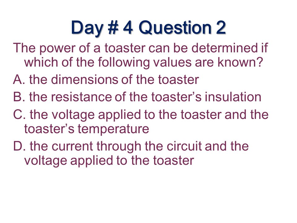 Day # 4 Question 2 The power of a toaster can be determined if which of the following values are known? A. the dimensions of the toaster B. the resist