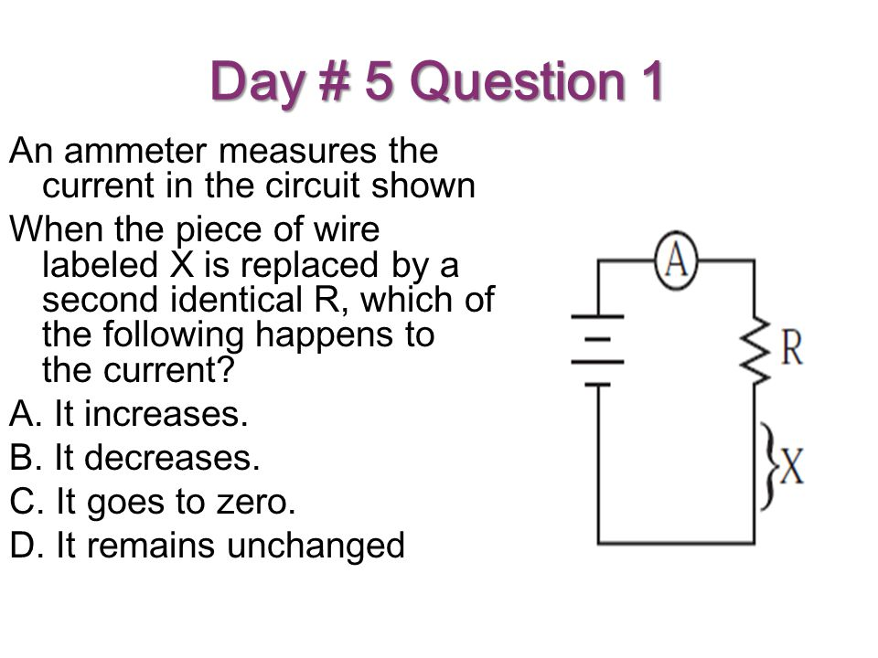 Day # 5 Question 1 An ammeter measures the current in the circuit shown When the piece of wire labeled X is replaced by a second identical R, which of