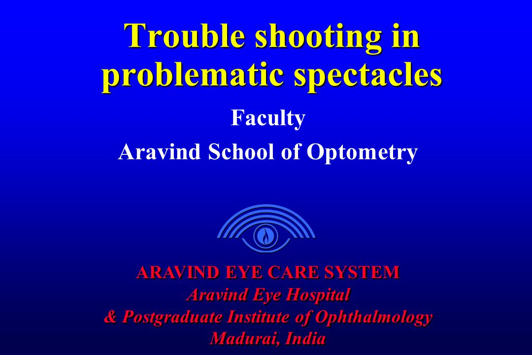 ARAVIND EYE CARE SYSTEM Aravind Eye Hospital & Postgraduate Institute of Ophthalmology Madurai, India ARAVIND EYE CARE SYSTEM Aravind Eye Hospital & Postgraduate Institute of Ophthalmology Madurai, India Trouble shooting in problematic spectacles Faculty Aravind School of Optometry
