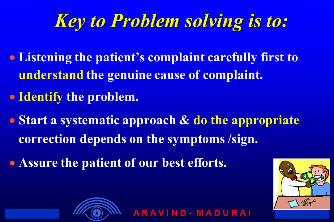 A R A V I N D - M A D U R A I Key to Problem solving is to:  Listening the patient's complaint carefully first to understand the genuine cause of com