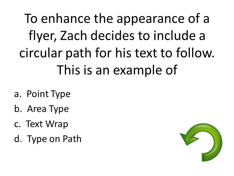 To enhance the appearance of a flyer, Zach decides to include a circular path for his text to follow. This is an example of a. Point Type b. Area Type
