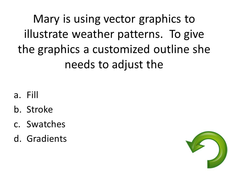Mary is using vector graphics to illustrate weather patterns. To give the graphics a customized outline she needs to adjust the a.Fill b.Stroke c.Swat