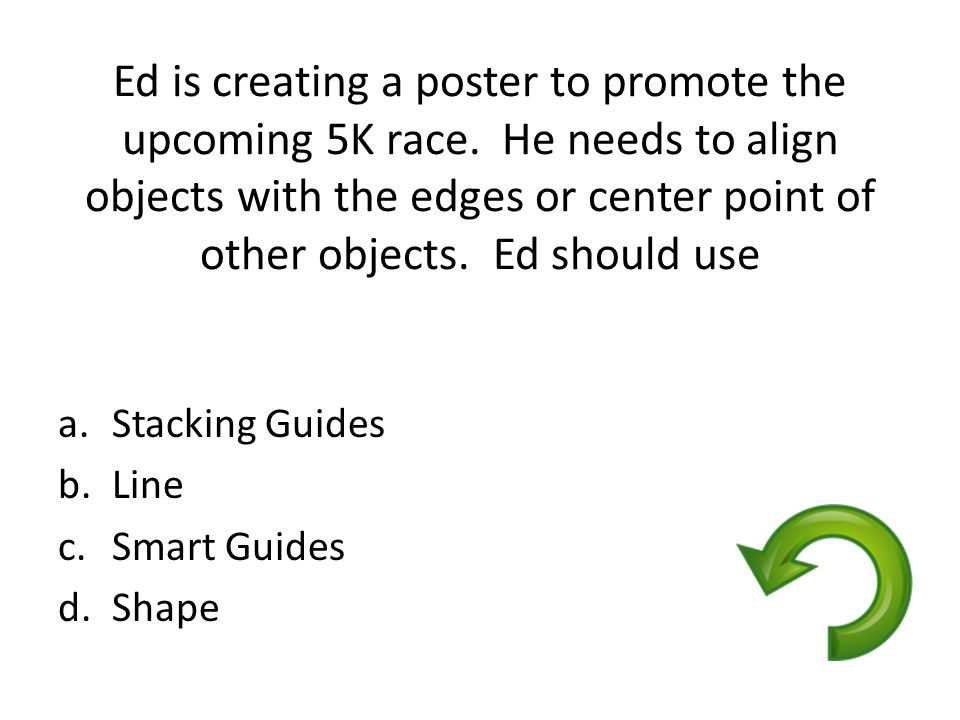 Ed is creating a poster to promote the upcoming 5K race. He needs to align objects with the edges or center point of other objects. Ed should use a.St