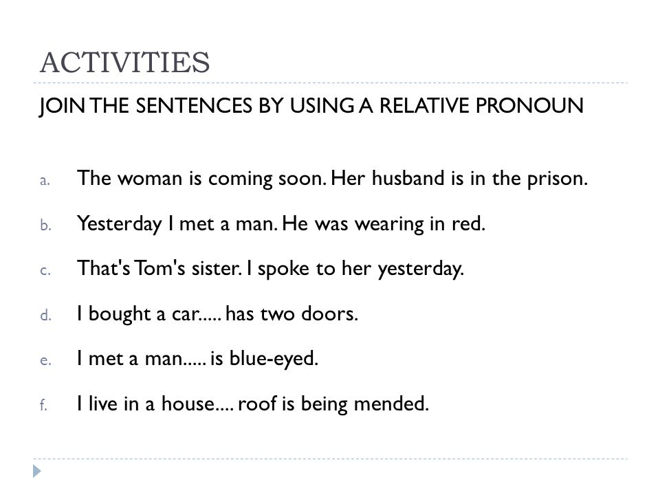 ACTIVITIES JOIN THE SENTENCES BY USING A RELATIVE PRONOUN a. The woman is coming soon. Her husband is in the prison. b. Yesterday I met a man. He was