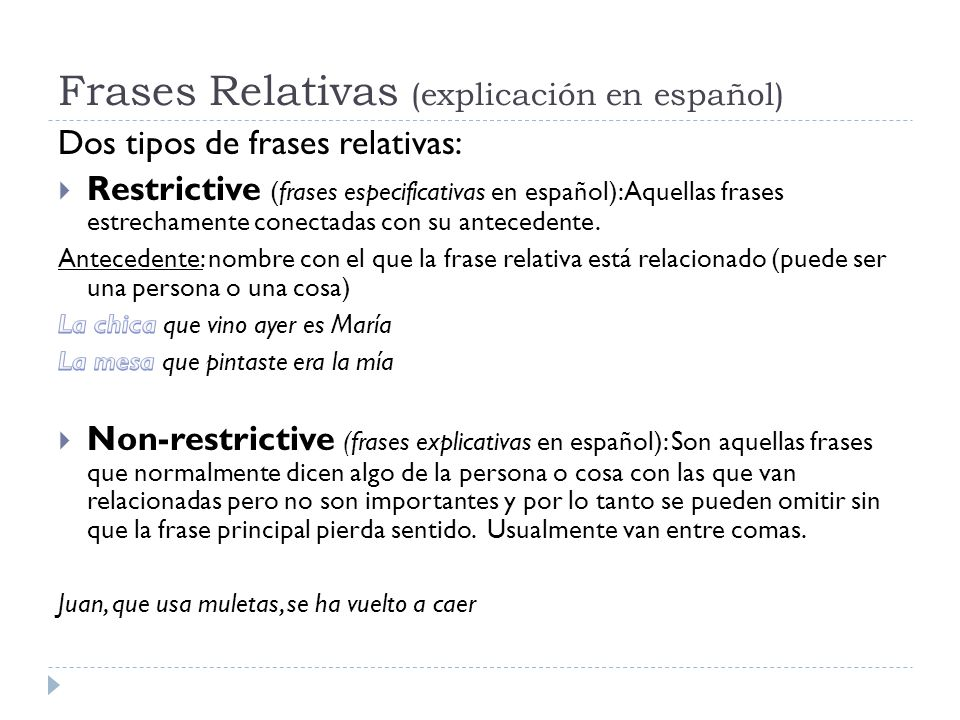 Restrictive clauses Relative Pronouns PERSONAL ANTECEDENT According to the function in the sentences we have: (según la función que desempeñen dentro de la frase) subject : WHO object : WHO/WHOM genitive: WHOSE (personal/non-personal antecedent) (they can be changed by THAT except WHOSE) (se pueden cambiar por THAT excepto WHOSE) subject : WHO object : WHO/WHOM genitive: WHOSE (personal/non-personal antecedent) (they can be changed by THAT except WHOSE) (se pueden cambiar por THAT excepto WHOSE) SUBJECT This is the man who came yesterday (formal) that (Informal) OBJECT This is the man whom you should know (formal) who (formal) that (Informal) GENITIVE This is the man whose wife works with you