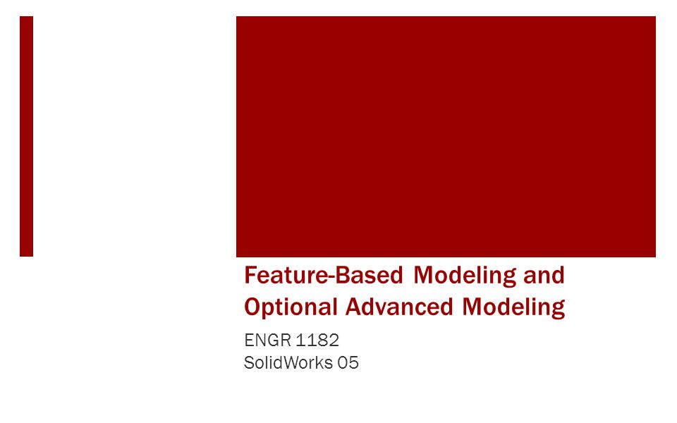 Feature-Based Modeling and Optional Advanced Modeling ENGR 1182 SolidWorks 05