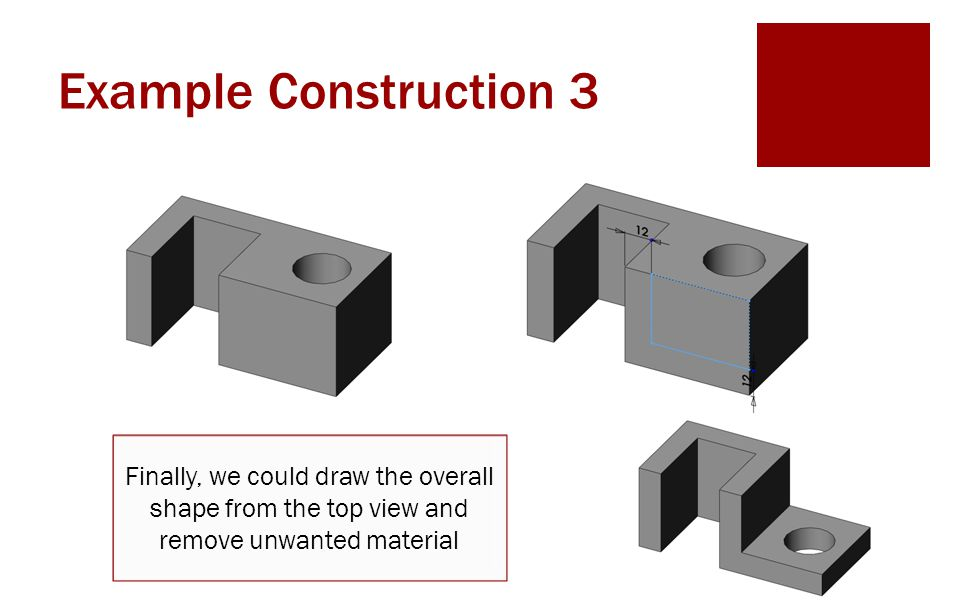 Example Construction 3 Finally, we could draw the overall shape from the top view and remove unwanted material