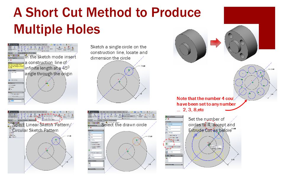 A Short Cut Method to Produce Multiple Holes In the sketch mode insert a construction line of infinite length at a 45 O angle through the origin Sketc