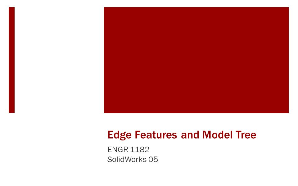Edge Features and Model Tree ENGR 1182 SolidWorks 05