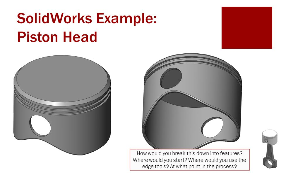 SolidWorks Example: Piston Head How would you break this down into features? Where would you start? Where would you use the edge tools? At what point